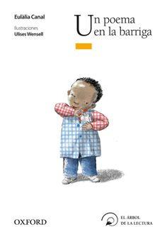 «Un poema en la barriga», de Eulàlia Canal (Ofxord). Cuando Balabú consigue sacar la pena que tiene dentro de su estómago, le sale un precioso poema. Los sentimientos de solidaridad y de amistad de su profesora y de sus compañeros harán que Babalú se sienta mejor y que entienda que, por medio de la poesía, siempre podrá llevar a su abuelo, fallecido, en el corazón.
