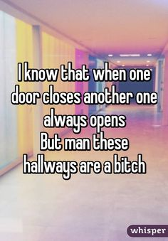 I know that when one door closes another one always opens But man these hallways are a bitch