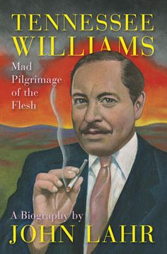 Tennessee Williams: Mad Pilgrimage of the Flesh by John Lahr    Lahr takes readers into Williams's mind, backstage life, tumultuous love affairs, and tortured family, while astutely studying his plays.