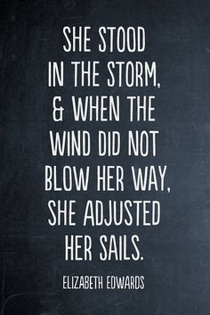 she stood in the storm and when the wind did not blow her way. she adjusted her sails