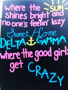 where the sun shines bright and no one's feelin' lazy, sweet home delta gamma, where the good girls get crazy :)