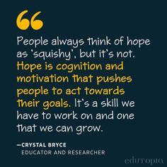 """""""People always think of hope as 'squishy', but it's not. Hope is cognition and motivation that pushes people to act towards their goals. It's a skill we have to work on and one that we can grow."""" - Crystal Bryce, Educator and Researcher Growing Crystals, Teacher Quotes, Study Tips, Education Quotes, Research, Goals, Teaching, Motivation, People"""