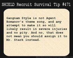 S.H.I.E.L.D. Recruit Survival Tip #471: Gangnam Style is not Agent Romanov's theme song, and any attempt to make it so will likely result in severe injuries and no pity. And no, that does not mean you should assign it to Mr. Stark instead.  [Submitted anonymously]