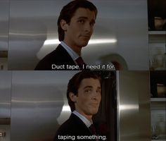 """""""Duct tape.  I need it for...taping something.""""  American Psycho. Christian Bale."""