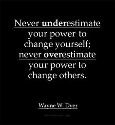 Never underestimate your power to change yourself; never overestimate your power to change others.~ Wayne W. Dyer