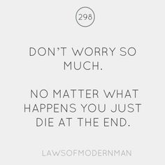 Don't worry so much. No matter what happens, you just die at the end.