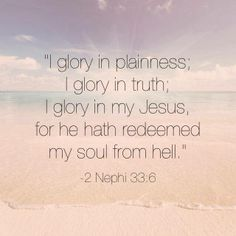 """What do you delight and """"glory in""""? ... """"I glory in plainness; I glory in truth; I glory in my Jesus http://facebook.com/pages/The-Lord-Jesus-Christ/173301249409767, for he hath redeemed my soul from hell"""" (2 Nephi 33:6; the Book of Mormon: Another Testament of Jesus Christ). http://lds.org/scriptures/bofm"""