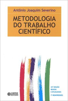 SEVERINO, Antônio Joaquim. Metodologia do trabalho científico. 23 ed. rev. atual. reimpr. São Paulo: Cortez, 2007. 304 p. Inclui bibliografia e índice; il. tab. quad.; 23x16cm. ISBN 9788524913112.  Palavras-chave: METODOLOGIA DA PESQUISA; PESQUISA CIENTIFICA.  CDU 001.81 / S498m / 23 ed. rev. atual. reimpr. / 2007