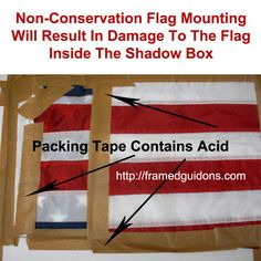 Flag Taped With Packing Tape - For Framing Inside A shadow Box. This Demonstrates A Non-Conservation Method of Custom Framing. This is an example of the improper way to secure a flag inside a shadow box. Acid in the tape will off-gas and damage items framed. The tape will bleed color and stain the flag brown in time.