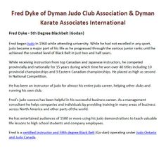 Fred Dyke of Dyman Judo Club Association & Dyman Karate Associates International - Fred began Judo in 1968 while attending university. While he had not excelled in any sport, judo became a major part of his life as he progressed through the various junior ranks until he achieved the coveted level of Black Belt in just two and half years.Main SIte: http://www.dymanjudoclub.com/ Related Site: http://www.dymanjudoclub.com/#!why/c1enr