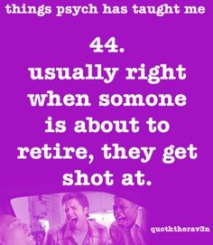Things Psych Has Taught Me 44. usually right when someone is about to retire, they get shot at
