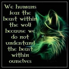 """We humans fear the beast within the wolf, because we do not understand the beast within ourselves."""