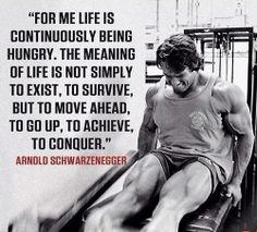 """For me life is continuously being hungry. The meaning of life is not simply to exist, to survive, but to move ahead, to go up, to achieve, to conquer.""  #ArnoldSchwarzenegger"