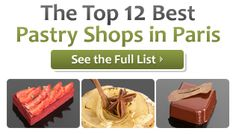 Top 12 Best Pastry Shops in Paris  We might go to Paris this fall, if so I plan on visiting every place on this list. Hopefully there will be long walks between the places to burn off some calories.