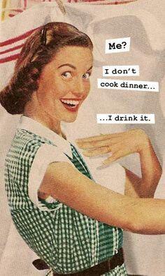 I don't cook dinner, I drink it.