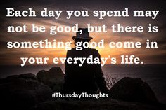 Each day you spend may not be good, but there is something good come in your everyday's life. #ThursdayThoughts #thursdaymorning