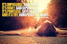 It's impossible. Said pride. It's risky. Said...