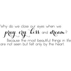 Why Do We Close Our Eyes When We Pray, Cry, Kiss And Dream Because The... ($9.99) ❤ liked on Polyvore featuring text, quotes, words, backgrounds, phrases and saying
