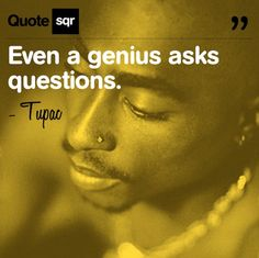 Even a genius asks questions. - Tupac #quotesqr