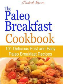 The Paleo Breakfast Cookbook : 101 Delicious Fast and Easy Paleo Breakfast Recipes by Elizabeth Brown. #Kobo #eBook