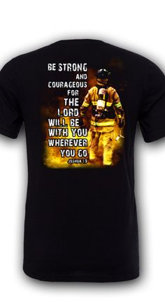 """Be Strong and Courageous for the Lord will be with you wherever you go"" Joshua 1:9 What does it take to be a firefighter? Strength, courage and this awesome T-shirt to go with it!"