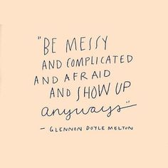"""Be messy and complicated and afraid and show up anyways."""