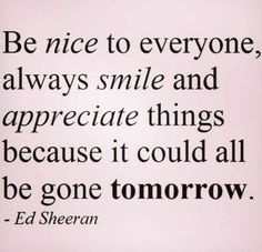 Be Nice or you could be gone tomorrow.  legacy!