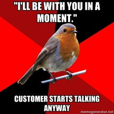 Retail Robin - ILL BE WITH YOU IN A MOMENT. CUSTOMER STARTS TALKING ANYWAY