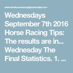 Wednesdays September 7th 2016 Horse Racing Tips:  The results are in...  Wednesday The Final Statistics.  1. Top Selection strike rate at 29% out of 35 races.  2. Top 2 Selections strike rate at 57% out of 35 races.  3. Exacta strike rate at 43% out of 35 races.  + Best Top Selection win dividend: $5.40  + Best tipped Exacta dividend: $91.50  + Best straight Trifecta dividend: $408.40  + Best straight First 4 dividend: $6748.20  + Best Quadrella dividend: $573.60