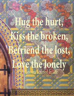 """Hug the hurt, kiss the broken, befriend the lost, & love the lonely."" #LessonsLearnInLife"