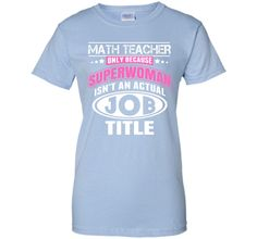 Math Teacher Only Because Superwoman Isn't An Actual Job Title - Tshirts & Accessories T-Shirt