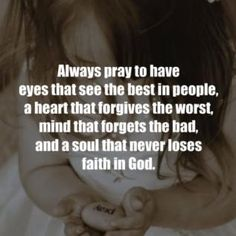 always pray to have eyes that see the best in people, a heart that forgives the worst, mind that forgets the bad, and a soul that never loses faith in God Great Quotes, Quotes To Live By, Inspirational Quotes, Motivational, Bible Quotes, Me Quotes, Believe, Faith In God, Words Of Encouragement
