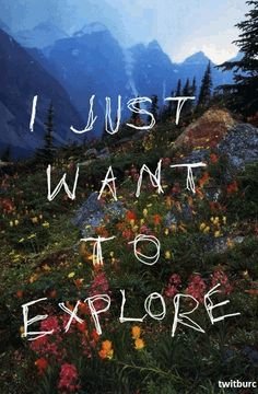 I just want to explore... everything from the trees to the mountains to the mind :)