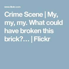 Crime Scene | My, my, my. What could have broken this brick?… | Flickr