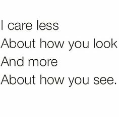 I care less about how you look and more about how you see