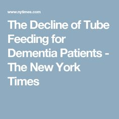 The Decline of Tube Feeding for Dementia Patients - The New York Times