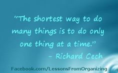 """""""The shortest way to do many things is to do only one thing at a time."""" - Richard Cech"""