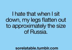 I hate that when I sit down my legs flatten out to approximately the size of Russia! lol