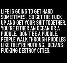 "We all have the power to be GREAT. | ""Life is going to get hard sometimes. So get the fuck up and get your shit together. You're either an ocean or a puddle. People walk through puddles like they're nothing. Oceans fucking destroy cities."" — Unknown"
