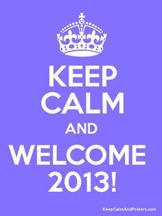 Keep Calm and Welcome 2013!