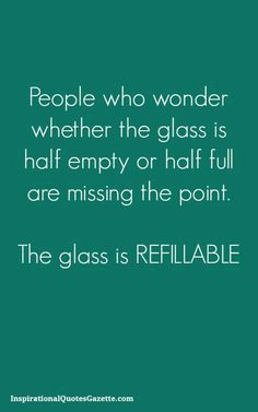 Best Quotes about wisdom : People who wonder whether the glass is half empty or half full are missing the point The glass is refillable Inspirational Quotes Gazette Great Quotes, Quotes To Live By, Me Quotes, Humor Quotes, Quotes About Fun, Goofy Quotes, Random Quotes, Work Quotes, Quotes Funny Sarcastic