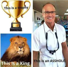 Trophy hunters are despicable frauds. They are not adventurous, brave, cool or interesting , as they may imagine themselves; they are spoon fed, self deluded weenies who would pee their pants in a situation calling for true bravery. Dr. Weenie should be tossed into the née rest lion's den.
