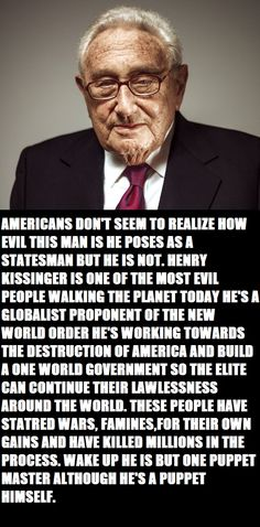 AMERICANS DON'T SEEM TO REALIZE HOW EVIL THIS MAN IS HE POSES AS A STATESMAN BUT HE IS NOT. HENRY KISSINGER IS ONE OF THE MOST EVIL PEOPLE WALKING THE PLANET TODAY HE'S A GLOBALIST PROPONENT OF THE NEW WORLD ORDER HE'S WORKING TOWARDS THE DESTRUCTION OF AMERICA.