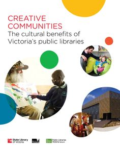 Creative Communities - The cultural benefits of Victoria's public libraries - report from State Library of Victoria , Victorian Public Library Network & State Government of Victoria