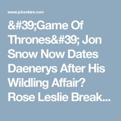 'Game Of Thrones' Jon Snow Now Dates Daenerys After His Wildling Affair? Rose Leslie Breaks Up With Kit Harington! : Trending News : Jobs & Hire