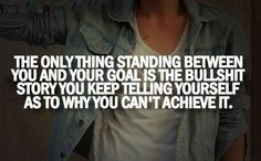 The only thing standing between you and your goal is the bullshit story you keep telling yourself as to why you can't achieve it. #quotes #life #goal