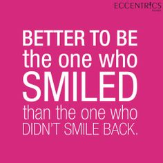 A smile is your best accessory! Better to be the one who smiled than the one who didn't smile back.  Quotes about smiling.