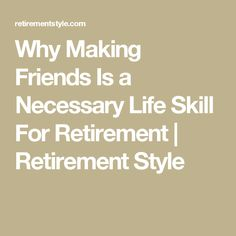 Why Making Friends Is a Necessary Life Skill For Retirement | Retirement Style