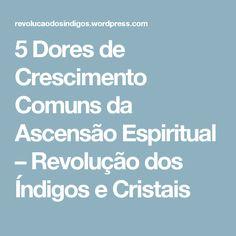 5 Dores de Crescimento Comuns da Ascensão Espiritual – Revolução dos Índigos e Cristais