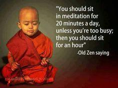 """""""Usted debería sentarse y meditar por 20 minutos al día,  a menos que esté demasiado ocupado, en ese caso debería meditar por una hora."""" Antiguo proverbio Zen."""